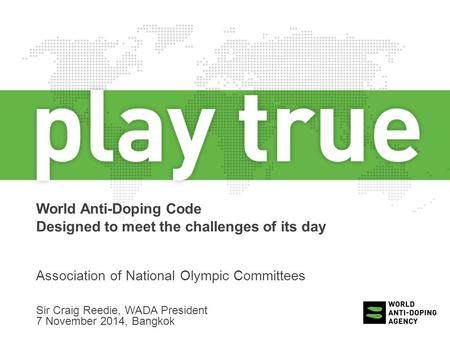 World Anti-Doping Code Designed to meet the challenges of its day Association of National Olympic Committees Sir Craig Reedie, WADA President 7 November.