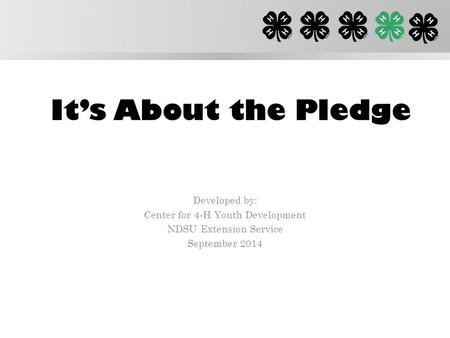 It's About the Pledge Developed by: Center for 4-H Youth Development NDSU Extension Service September 2014.