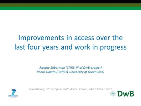 Improvements in access over the last four years and work in progress Roxane Silberman (CNRS, PI of DwB project) Paola Tubaro (CNRS & University of Greenwich)