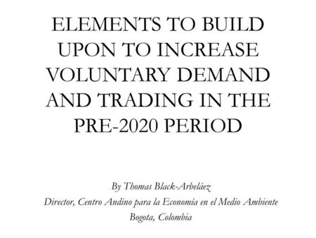 ELEMENTS TO BUILD UPON TO INCREASE VOLUNTARY DEMAND AND TRADING IN THE PRE-2020 PERIOD By Thomas Black-Arbeláez Director, Centro Andino para la Economía.