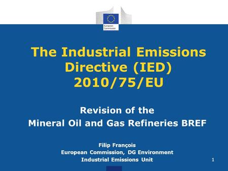 The Industrial Emissions Directive (IED) 2010/75/EU Revision of the Mineral Oil and Gas Refineries BREF Filip François European Commission, DG Environment.