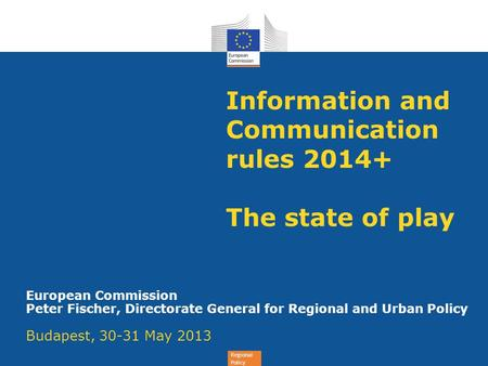 Regional Policy Information and Communication rules 2014+ The state of play European Commission Peter Fischer, Directorate General for Regional and Urban.