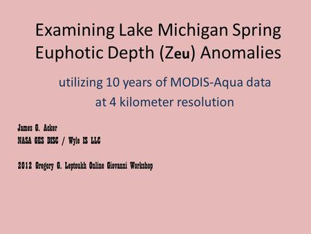 Examining Lake Michigan Spring Euphotic Depth (Z eu ) Anomalies utilizing 10 years of MODIS-Aqua data at 4 kilometer resolution James G. Acker NASA GES.