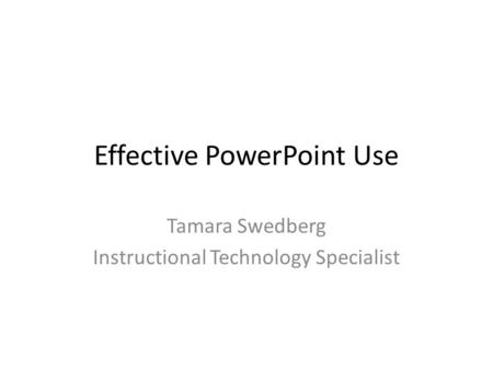 Effective PowerPoint Use Tamara Swedberg Instructional Technology Specialist.