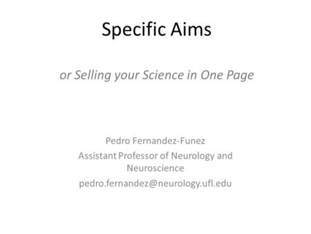 Specific Aims or Selling your Science in One Page Pedro Fernandez-Funez Assistant Professor of Neurology and Neuroscience