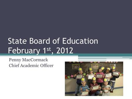 State Board of Education February 1 st, 2012 Penny MacCormack Chief Academic Officer.