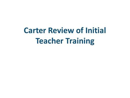Carter Review of Initial Teacher Training. 2 Introduction and Context What are the aims of the review?  ITT is now a diverse landscape, with a wide range.
