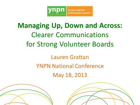 Managing Up, Down and Across: Clearer Communications for Strong Volunteer Boards Lauren Grattan YNPN National Conference May 18, 2013.