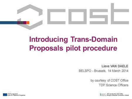 Introducing Trans-Domain Proposals pilot procedure Lieve VAN DAELE BELSPO - Brussels, 14 March 2014 by courtesy of COST Office TDP Science Officers.
