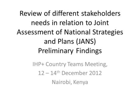Review of different stakeholders needs in relation to Joint Assessment of National Strategies and Plans (JANS) Preliminary Findings IHP+ Country Teams.