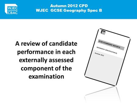 Autumn 2012 CPD WJEC GCSE Geography Spec B A review of candidate performance in each externally assessed component of the examination.