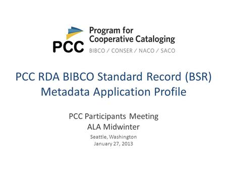 PCC RDA BIBCO Standard Record (BSR) Metadata Application Profile PCC Participants Meeting ALA Midwinter Seattle, Washington January 27, 2013.