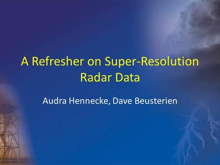 A Refresher on Super-Resolution Radar Data Audra Hennecke, Dave Beusterien.