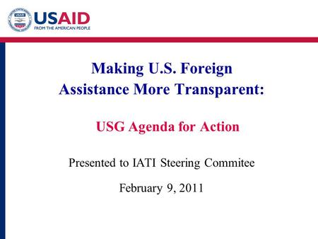 Making U.S. Foreign Assistance More Transparent: USG Agenda for Action Presented to IATI Steering Commitee February 9, 2011.