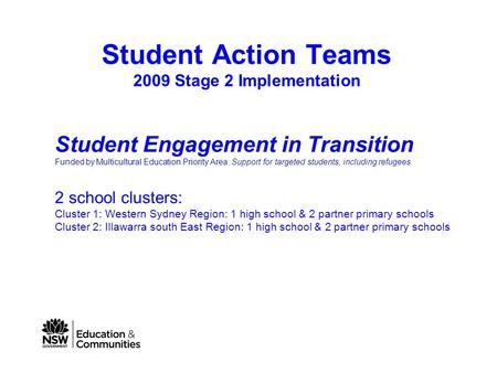 Student Action Teams 2009 Stage 2 Implementation Student Engagement in Transition Funded by Multicultural Education Priority Area: Support for targeted.
