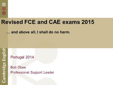 Revised FCE and CAE exams 2015 … and above all, I shall do no harm. Portugal 2014 Bob Obee Professional Support Leader.