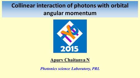 Collinear interaction of photons with orbital angular momentum Apurv Chaitanya N Photonics science Laboratory, PRL.