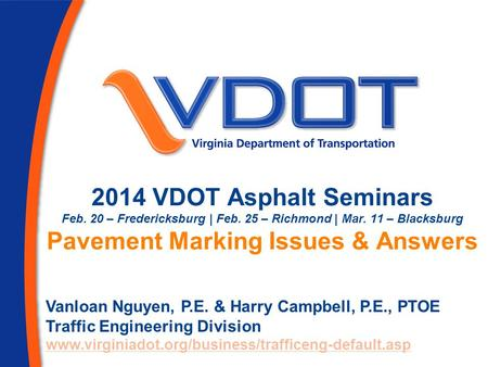 2014 VDOT Asphalt Seminars Feb. 20 – Fredericksburg | Feb. 25 – Richmond | Mar. 11 – Blacksburg Pavement Marking Issues & Answers Vanloan Nguyen, P.E.