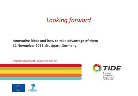 Looking forward Innovative ideas and how to take advantage of them 12 November 2013, Stuttgart, Germany Siegfried Rupprecht, Rupprecht Consult.