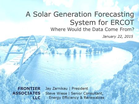 A Solar Generation Forecasting System for ERCOT Where Would the Data Come From? Jay Zarnikau | President Steve Wiese | Senior Consultant, Energy Efficiency.