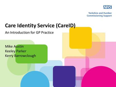 Care Identity Service (CareID) An Introduction for GP Practice Mike Austin Keeley Parker Kerry Barrowclough.