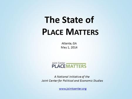 A National Initiative of the Joint Center for Political and Economic Studies www.jointcenter.org The State of P LACE M ATTERS Atlanta, GA May 1, 2014.