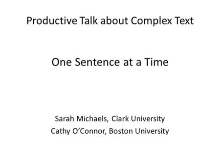 Productive Talk about Complex Text One Sentence at a Time Sarah Michaels, Clark University Cathy O'Connor, Boston University.
