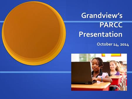 Grandview's PARCC Presentation October 14, 2014. Welcome! Presenters Presenters Meghan MacMillan Meghan MacMillan Regina Vassilatos Regina Vassilatos.