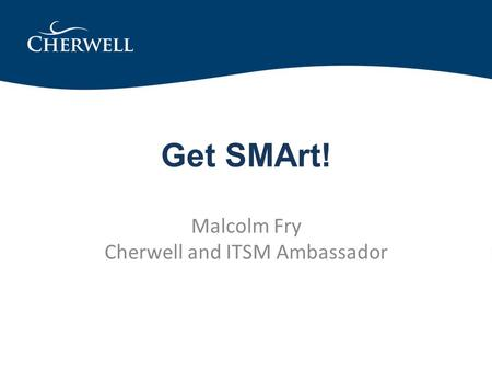 Get SMArt! Malcolm Fry Cherwell and ITSM Ambassador.