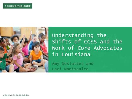 Understanding the Shifts of CCSS and the Work of Core Advocates in Louisiana Amy Deslattes and Laci Maniscalco.