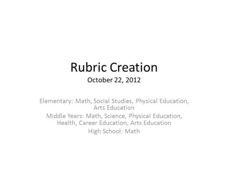 Rubric Creation October 22, 2012 Elementary: Math, Social Studies, Physical Education, Arts Education Middle Years: Math, Science, Physical Education,