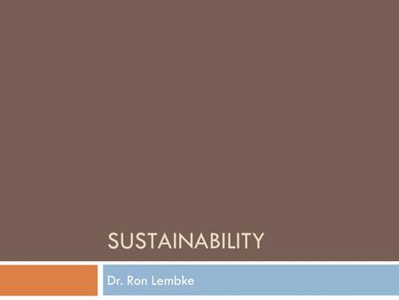 "SUSTAINABILITY Dr. Ron Lembke. What is ""Sustainability?""  The ability to keep doing something for the indefinite future  If it's not profitable, it's."