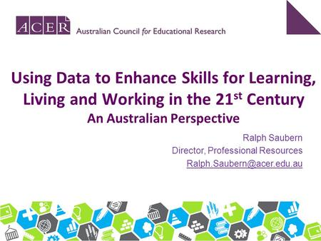 Using Data to Enhance Skills for Learning, Living and Working in the 21st Century An Australian Perspective Ralph Saubern Director, Professional Resources.