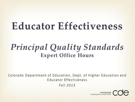 Colorado Department of Education, Dept. of Higher Education and Educator Effectiveness Fall 2013 Educator Effectiveness Principal Quality Standards Expert.