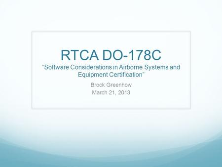 "RTCA DO-178C ""Software Considerations in Airborne Systems and Equipment Certification"" Brock Greenhow March 21, 2013 The main idea of DO-178 is to design."