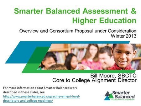 Smarter Balanced Assessment & Higher Education Bill Moore, SBCTC Core to College Alignment Director Overview and Consortium Proposal under Consideration.