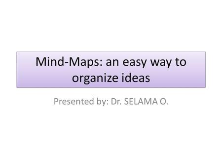 Mind-Maps: an easy way to organize ideas Presented by: Dr. SELAMA O.
