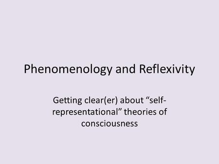 "Phenomenology and Reflexivity Getting clear(er) about ""self- representational"" theories of consciousness."
