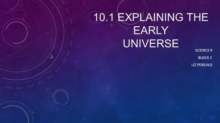 10.1 EXPLAINING THE EARLY UNIVERSE SCIENCE 9 BLOCK C LIZ PEREJILO.