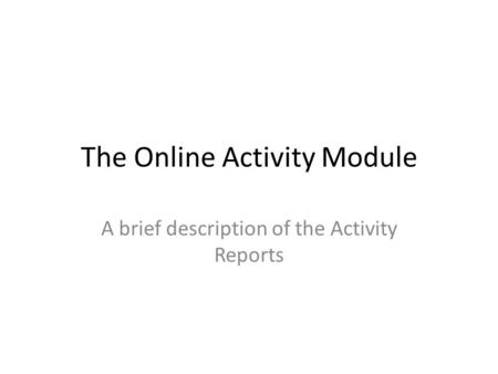 The Online Activity Module A brief description of the Activity Reports.