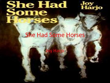 She Had Some Horses Joy Harjo. Background Info Joy Harjo was born in 1951 in Tulsa, Oklahoma to Native American ancestry. Harjo's Muskagee Creek heritage,