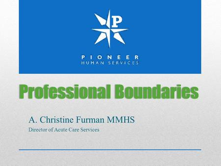 Professional BoundariesProfessional Boundaries A. Christine Furman MMHS Director of Acute Care Services.
