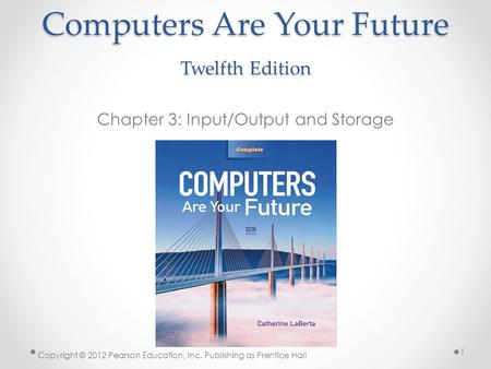Computers Are Your Future Twelfth Edition Chapter 3: Input/Output and Storage Copyright © 2012 Pearson Education, Inc. Publishing as Prentice Hall 1.