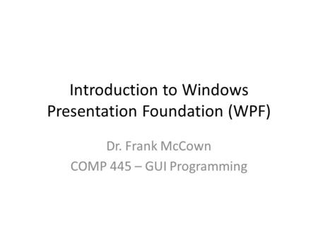 Introduction to Windows Presentation Foundation (WPF) Dr. Frank McCown COMP 445 – GUI Programming.