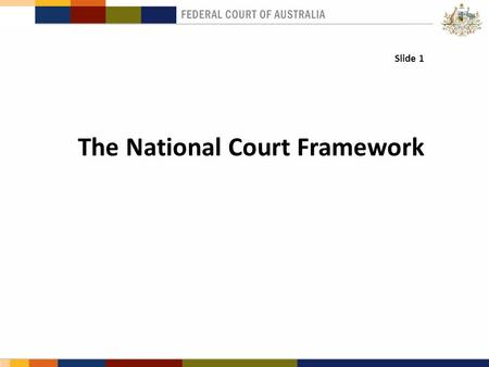 Slide 1 The National Court Framework.. Context & Background International recognition of Australia's first- class legal profession and judiciary. Securing.