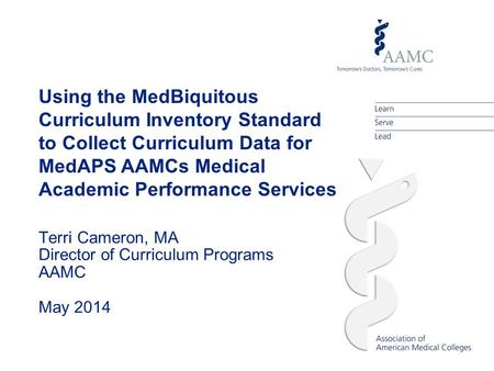 Using the MedBiquitous Curriculum Inventory Standard to Collect Curriculum Data for MedAPS AAMCs Medical Academic Performance Services Terri Cameron, MA.