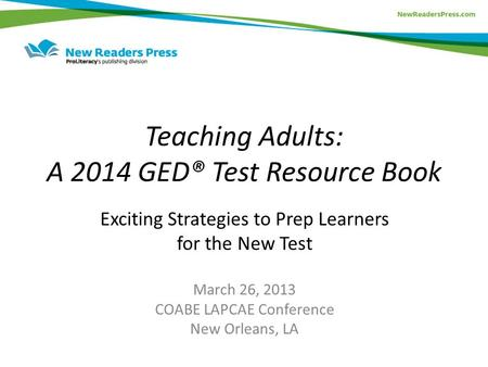 Teaching Adults: A 2014 GED® Test Resource Book Exciting Strategies to Prep Learners for the New Test March 26, 2013 COABE LAPCAE Conference New Orleans,