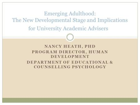 NANCY HEATH, PHD PROGRAM DIRECTOR, HUMAN DEVELOPMENT DEPARTMENT OF EDUCATIONAL & COUNSELLING PSYCHOLOGY Emerging Adulthood: The New Developmental Stage.
