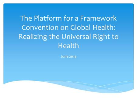 The Platform for a Framework Convention on Global Health: Realizing the Universal Right to Health June 2014.