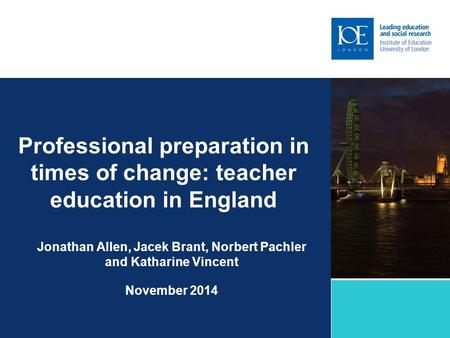 Professional preparation in times of change: teacher education in England Jonathan Allen, Jacek Brant, Norbert Pachler and Katharine Vincent November 2014.